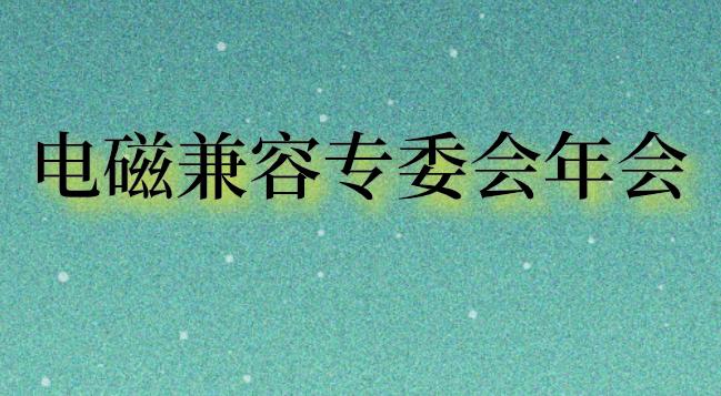 2019年电磁兼容专委会年会在上海召开